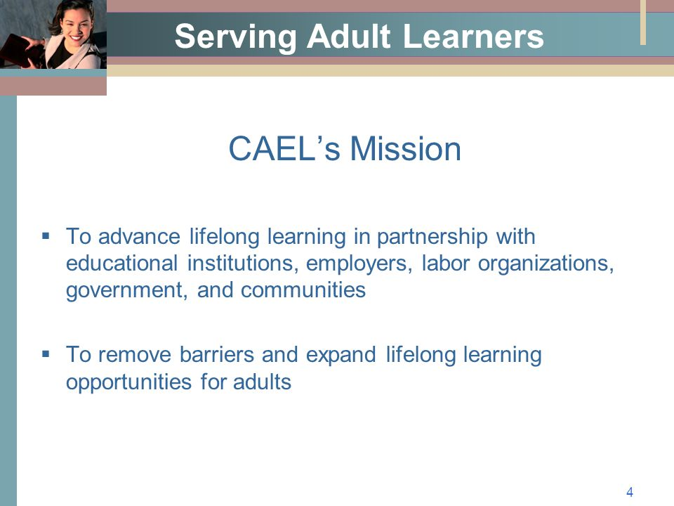 4 Serving Adult Learners CAEL's Mission  To advance lifelong learning in partnership with educational institutions, employers, labor organizations, government, and communities  To remove barriers and expand lifelong learning opportunities for adults