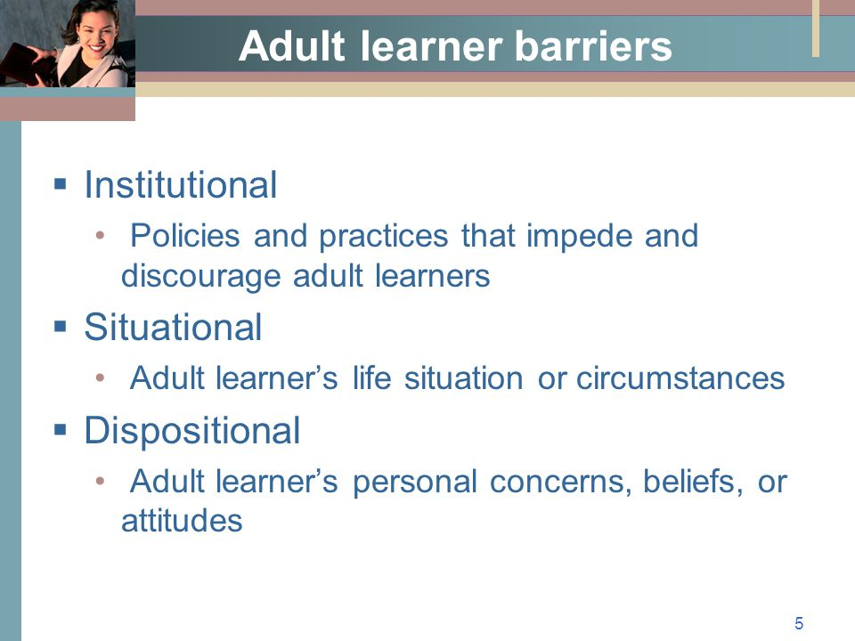 5 Adult learner barriers  Institutional Policies and practices that impede and discourage adult learners  Situational Adult learner's life situation or circumstances  Dispositional Adult learner's personal concerns, beliefs, or attitudes