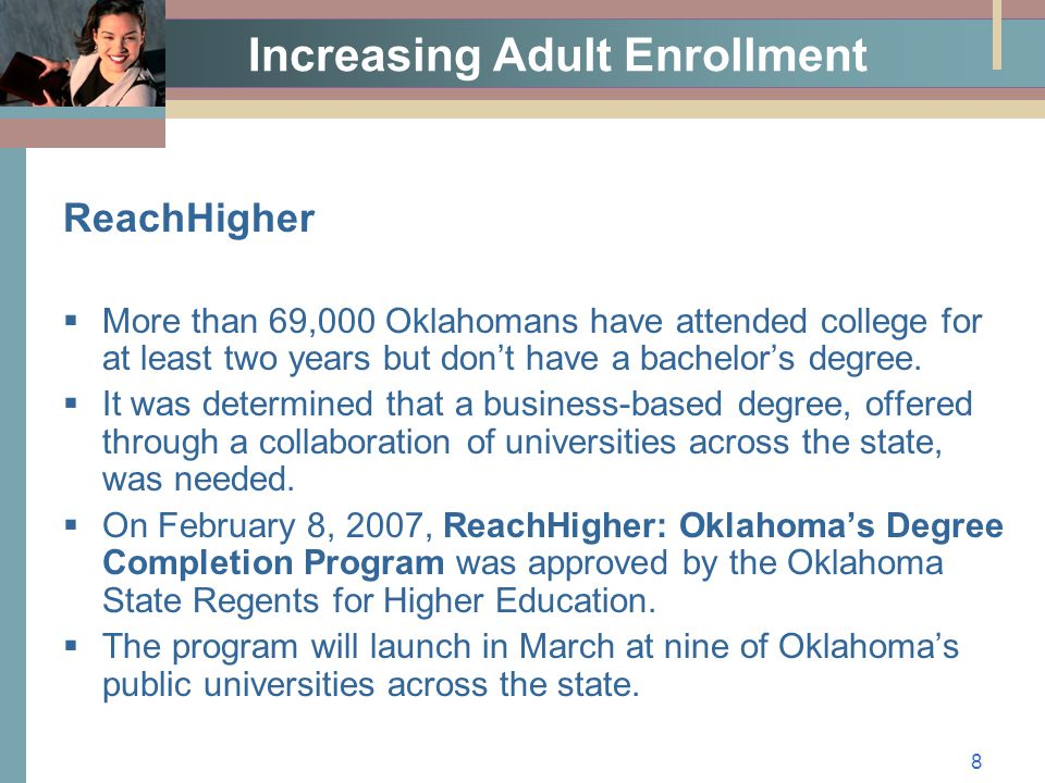 8 Increasing Adult Enrollment ReachHigher  More than 69,000 Oklahomans have attended college for at least two years but don't have a bachelor's degree.
