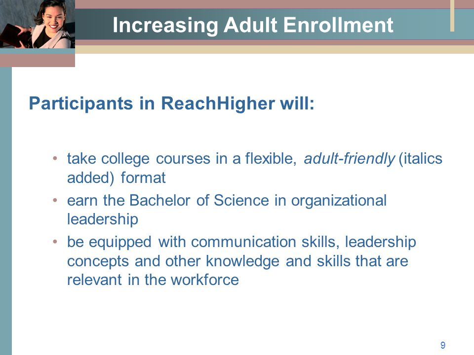 9 Increasing Adult Enrollment Participants in ReachHigher will: take college courses in a flexible, adult-friendly (italics added) format earn the Bachelor of Science in organizational leadership be equipped with communication skills, leadership concepts and other knowledge and skills that are relevant in the workforce