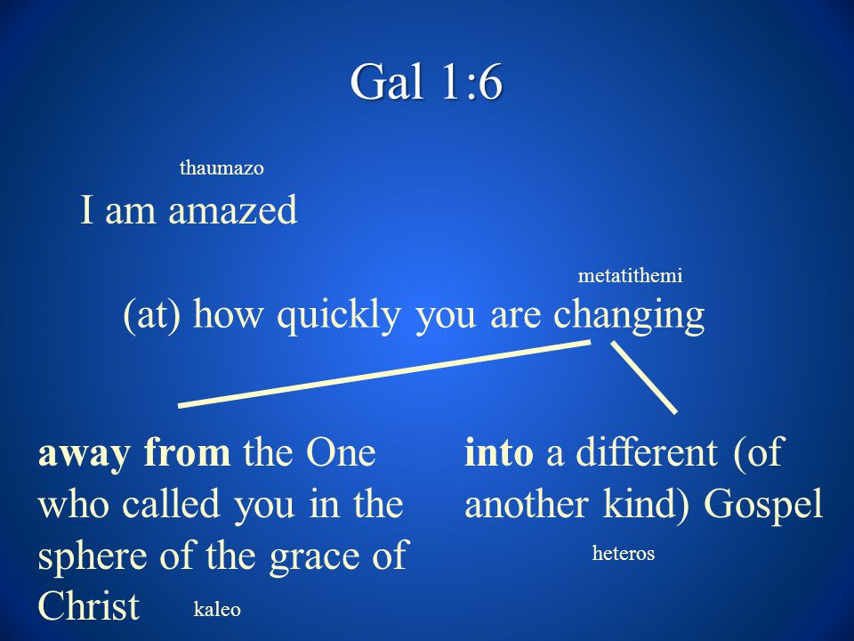 Gal 1:6 I am amazed (at) how quickly you are changing metatithemi thaumazo away from the One who called you in the sphere of the grace of Christ into a different (of another kind) Gospel kaleo heteros