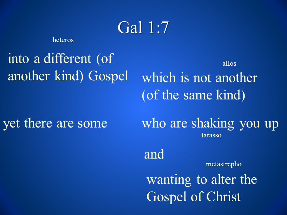 Gal 1:7 into a different (of another kind) Gospel which is not another (of the same kind) yet there are some tarasso allos heteros who are shaking you up and wanting to alter the Gospel of Christ metastrepho