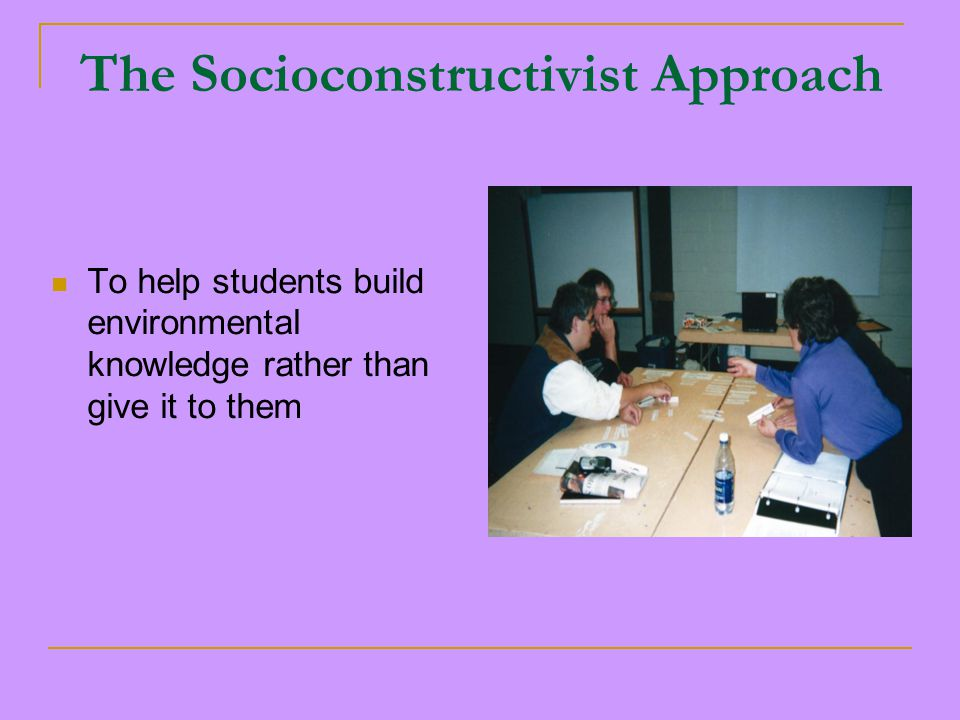 The Socioconstructivist Approach To help students build environmental knowledge rather than give it to them