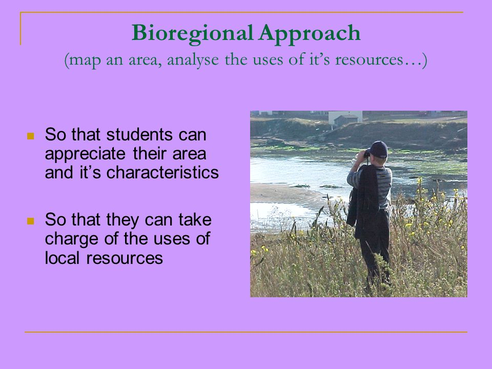 Bioregional Approach (map an area, analyse the uses of it's resources…) So that students can appreciate their area and it's characteristics So that they can take charge of the uses of local resources