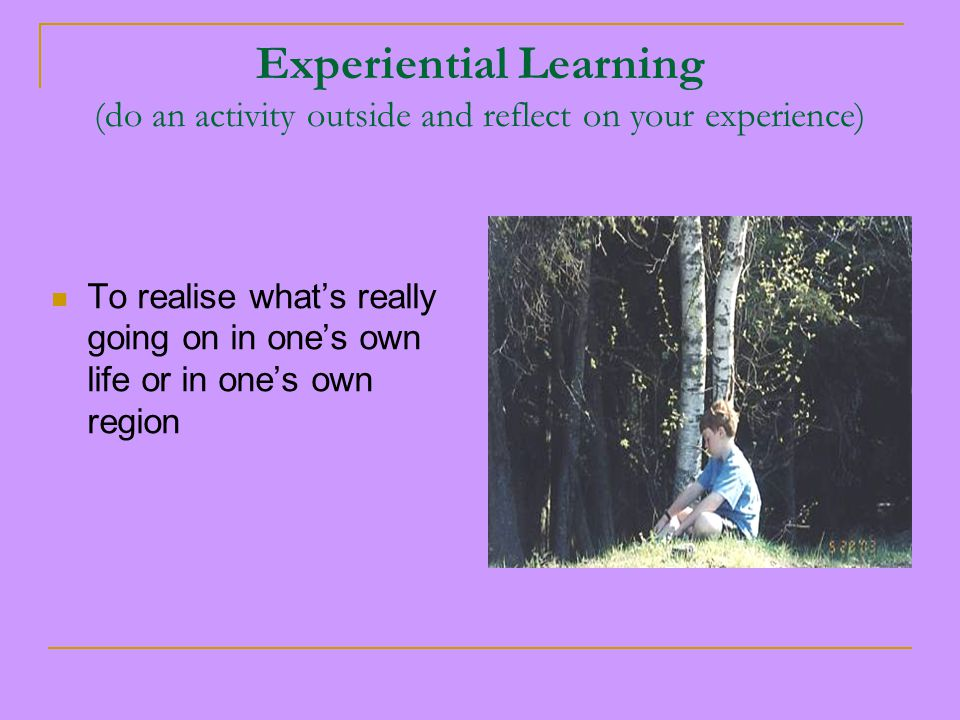 Experiential Learning (do an activity outside and reflect on your experience) To realise what's really going on in one's own life or in one's own region