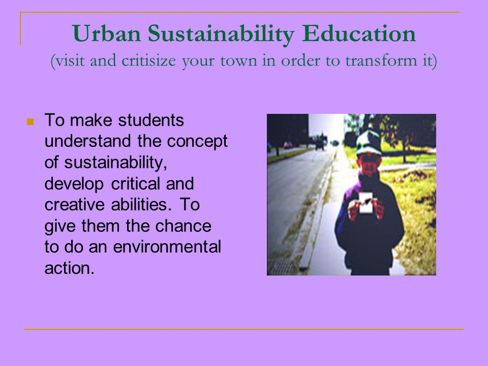 Urban Sustainability Education (visit and critisize your town in order to transform it) To make students understand the concept of sustainability, develop critical and creative abilities.