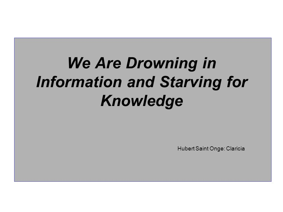 We Are Drowning in Information and Starving for Knowledge Hubert Saint Onge: Claricia