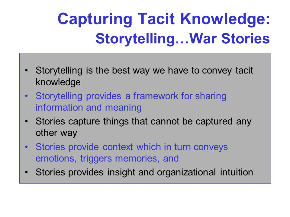 Capturing Tacit Knowledge: Storytelling…War Stories Storytelling is the best way we have to convey tacit knowledge Storytelling provides a framework for sharing information and meaning Stories capture things that cannot be captured any other way Stories provide context which in turn conveys emotions, triggers memories, and Stories provides insight and organizational intuition