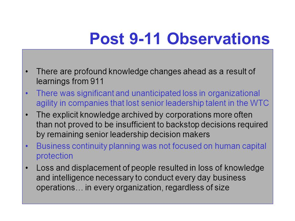 Post 9-11 Observations There are profound knowledge changes ahead as a result of learnings from 911 There was significant and unanticipated loss in organizational agility in companies that lost senior leadership talent in the WTC The explicit knowledge archived by corporations more often than not proved to be insufficient to backstop decisions required by remaining senior leadership decision makers Business continuity planning was not focused on human capital protection Loss and displacement of people resulted in loss of knowledge and intelligence necessary to conduct every day business operations… in every organization, regardless of size