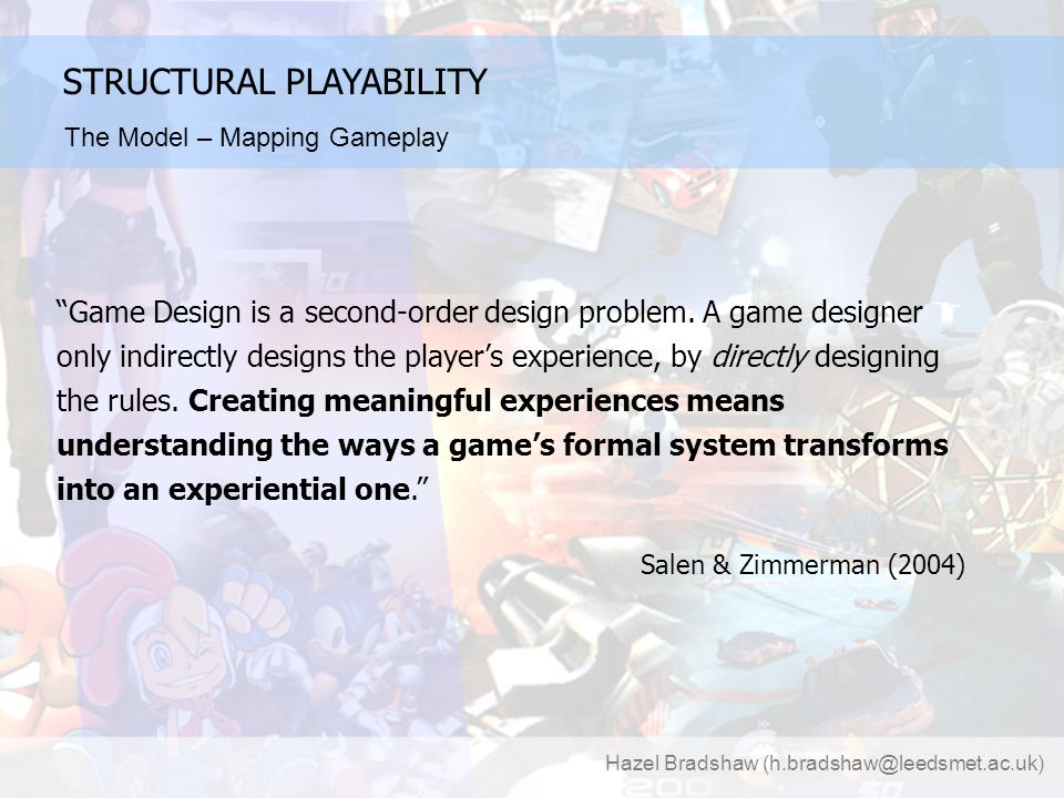 Hazel Bradshaw (h.bradshaw@leedsmet.ac.uk) STRUCTURAL PLAYABILITY The Model – Mapping Gameplay Game Design is a second-order design problem.
