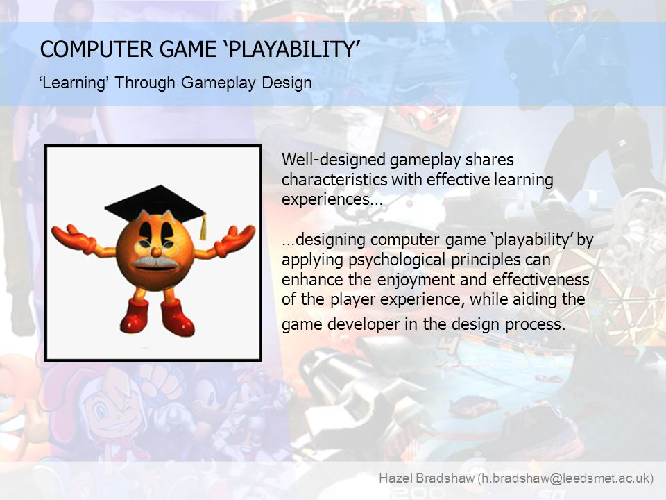 Hazel Bradshaw (h.bradshaw@leedsmet.ac.uk) COMPUTER GAME 'PLAYABILITY' 'Learning' Through Gameplay Design Well-designed gameplay shares characteristics with effective learning experiences… …designing computer game 'playability' by applying psychological principles can enhance the enjoyment and effectiveness of the player experience, while aiding the game developer in the design process.