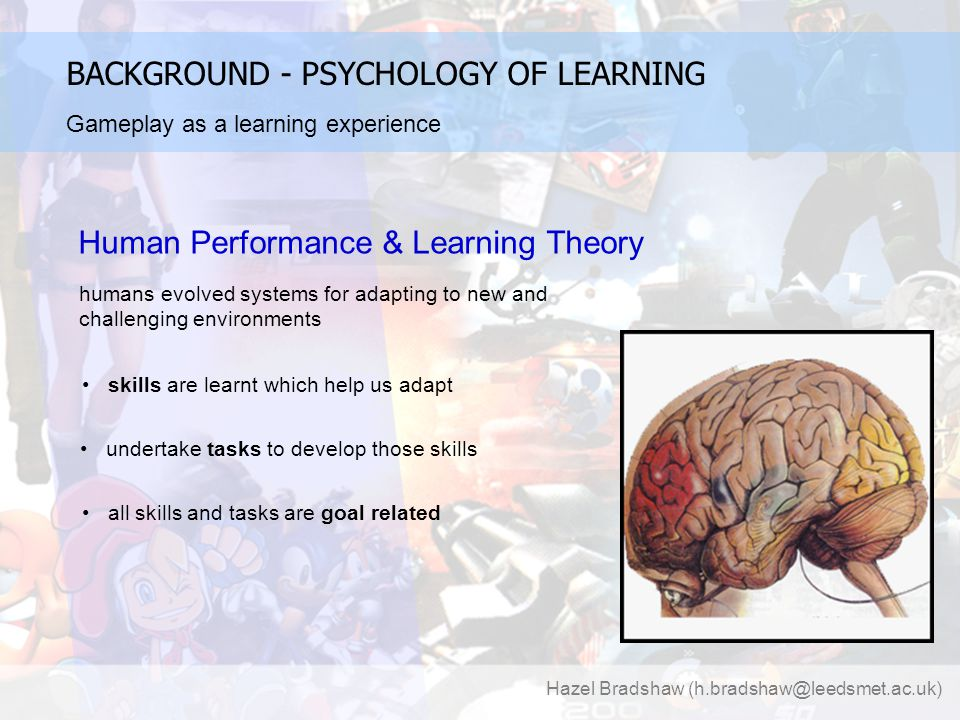 Hazel Bradshaw (h.bradshaw@leedsmet.ac.uk) BACKGROUND - PSYCHOLOGY OF LEARNING Human Performance & Learning Theory humans evolved systems for adapting to new and challenging environments skills are learnt which help us adapt undertake tasks to develop those skills all skills and tasks are goal related Gameplay as a learning experience