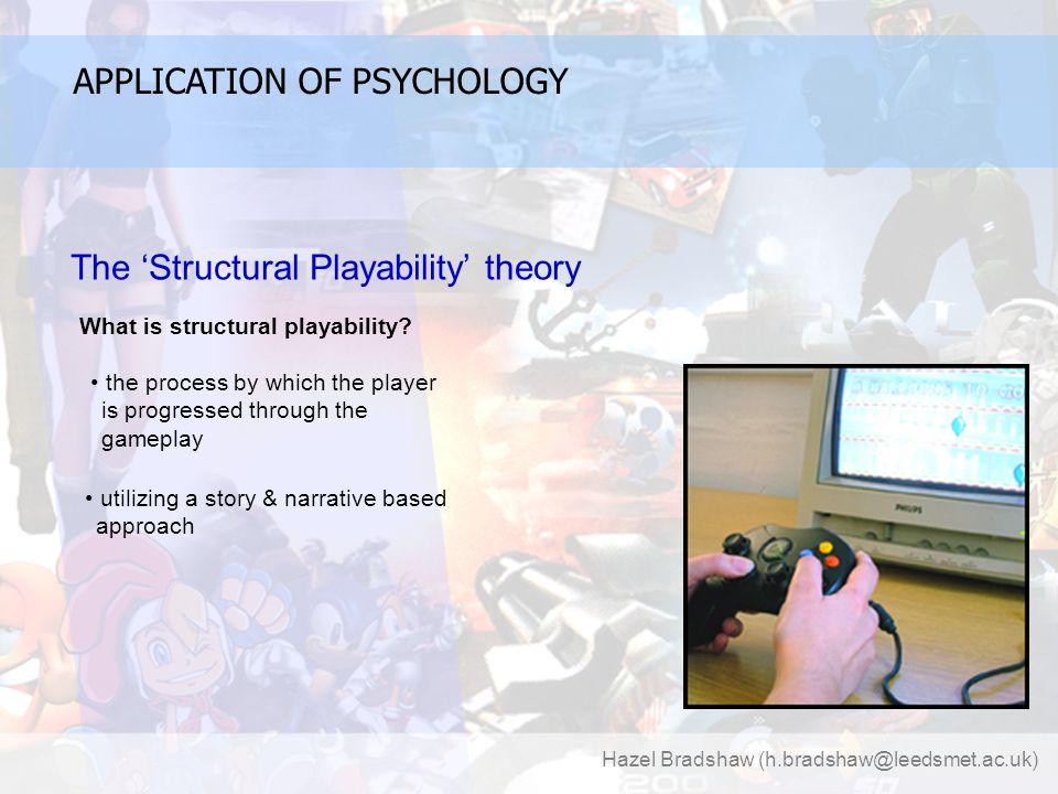 Hazel Bradshaw (h.bradshaw@leedsmet.ac.uk) APPLICATION OF PSYCHOLOGY The 'Structural Playability' theory What is structural playability.