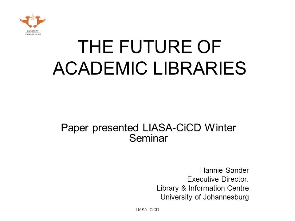 LIASA -CICD THE FUTURE OF ACADEMIC LIBRARIES Paper presented LIASA-CiCD Winter Seminar Hannie Sander Executive Director: Library & Information Centre University of Johannesburg