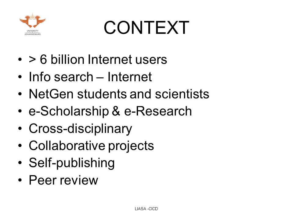 LIASA -CICD CONTEXT > 6 billion Internet users Info search – Internet NetGen students and scientists e-Scholarship & e-Research Cross-disciplinary Collaborative projects Self-publishing Peer review