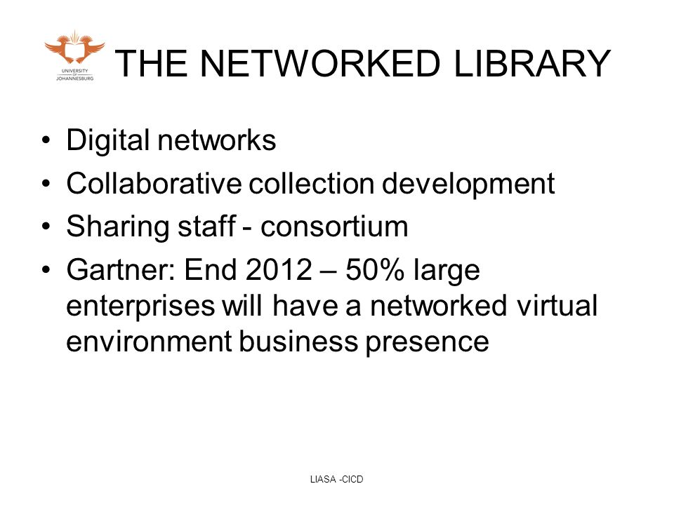 LIASA -CICD THE NETWORKED LIBRARY Digital networks Collaborative collection development Sharing staff - consortium Gartner: End 2012 – 50% large enterprises will have a networked virtual environment business presence