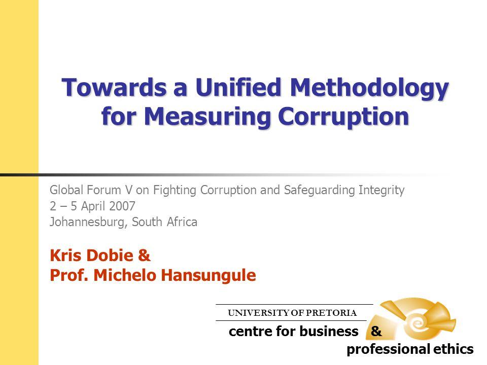 Towards a Unified Methodology for Measuring Corruption Global Forum V on Fighting Corruption and Safeguarding Integrity 2 – 5 April 2007 Johannesburg, South Africa Kris Dobie & Prof.