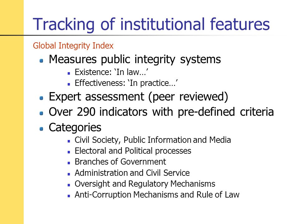 Tracking of institutional features Global Integrity Index Measures public integrity systems Existence: 'In law…' Effectiveness: 'In practice…' Expert assessment (peer reviewed) Over 290 indicators with pre-defined criteria Categories Civil Society, Public Information and Media Electoral and Political processes Branches of Government Administration and Civil Service Oversight and Regulatory Mechanisms Anti-Corruption Mechanisms and Rule of Law