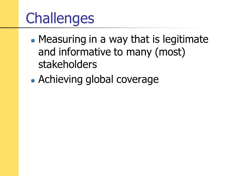 Challenges Measuring in a way that is legitimate and informative to many (most) stakeholders Achieving global coverage