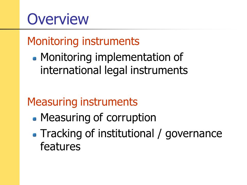 Overview Monitoring instruments Monitoring implementation of international legal instruments Measuring instruments Measuring of corruption Tracking of institutional / governance features
