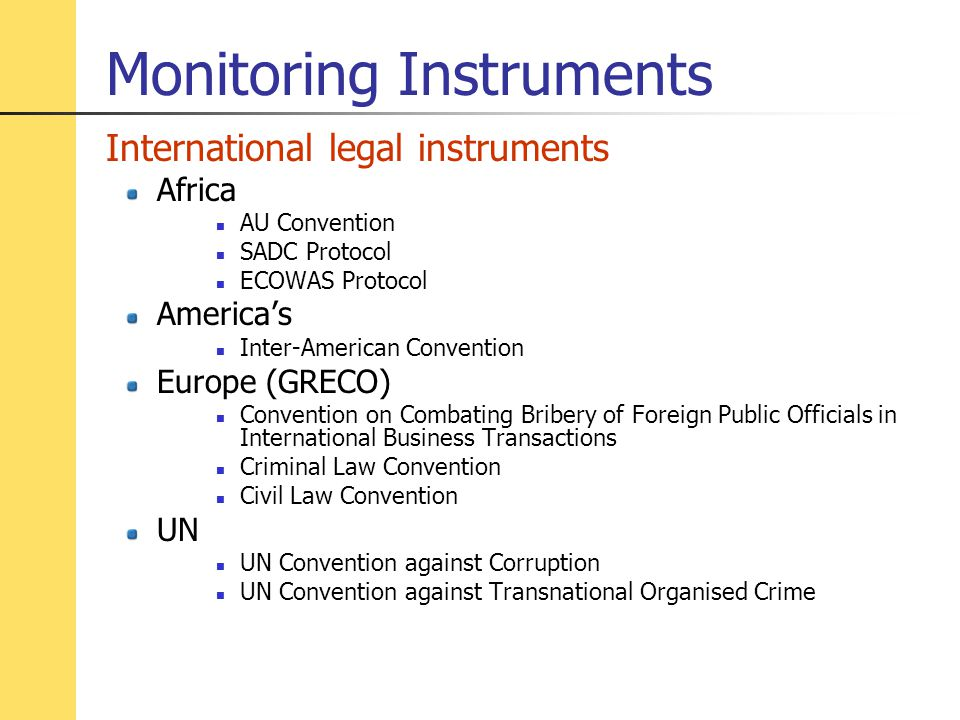 International legal instruments Africa AU Convention SADC Protocol ECOWAS Protocol America's Inter-American Convention Europe (GRECO) Convention on Combating Bribery of Foreign Public Officials in International Business Transactions Criminal Law Convention Civil Law Convention UN UN Convention against Corruption UN Convention against Transnational Organised Crime