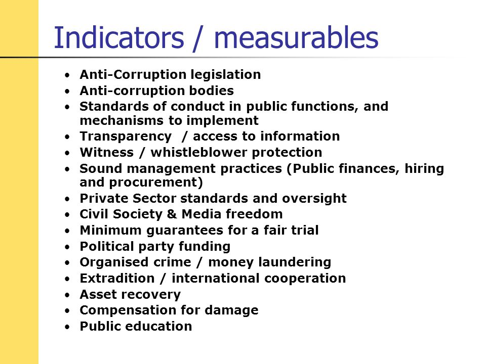 Indicators / measurables Anti-Corruption legislation Anti-corruption bodies Standards of conduct in public functions, and mechanisms to implement Transparency / access to information Witness / whistleblower protection Sound management practices (Public finances, hiring and procurement) Private Sector standards and oversight Civil Society & Media freedom Minimum guarantees for a fair trial Political party funding Organised crime / money laundering Extradition / international cooperation Asset recovery Compensation for damage Public education