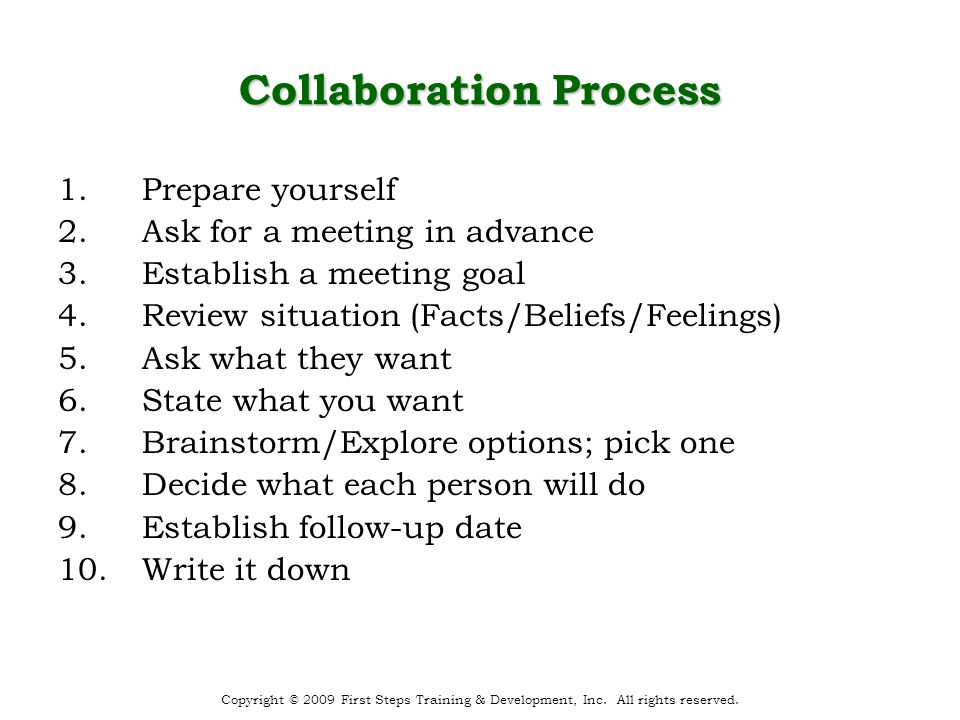 Collaboration Process 1.Prepare yourself 2.Ask for a meeting in advance 3.Establish a meeting goal 4.Review situation (Facts/Beliefs/Feelings) 5.Ask what they want 6.State what you want 7.Brainstorm/Explore options; pick one 8.Decide what each person will do 9.Establish follow-up date 10.Write it down Copyright © 2009 First Steps Training & Development, Inc.