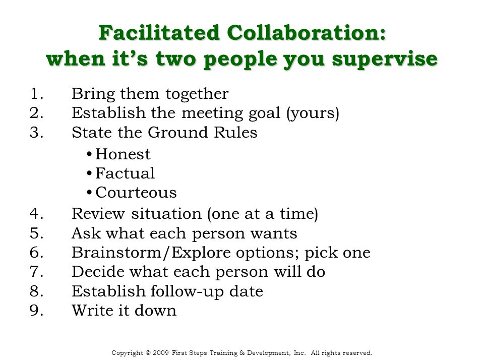 Facilitated Collaboration: when it's two people you supervise 1.Bring them together 2.Establish the meeting goal (yours) 3.State the Ground Rules 4.Review situation (one at a time) 5.Ask what each person wants 6.Brainstorm/Explore options; pick one 7.Decide what each person will do 8.Establish follow-up date 9.Write it down Honest Factual Courteous Copyright © 2009 First Steps Training & Development, Inc.