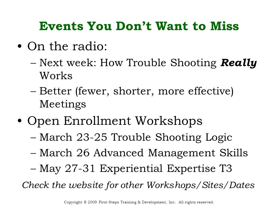 Events You Don't Want to Miss On the radio: –Next week: How Trouble Shooting Really Works –Better (fewer, shorter, more effective) Meetings Open Enrollment Workshops –March 23-25 Trouble Shooting Logic –March 26 Advanced Management Skills –May 27-31 Experiential Expertise T3 Copyright © 2009 First Steps Training & Development, Inc.