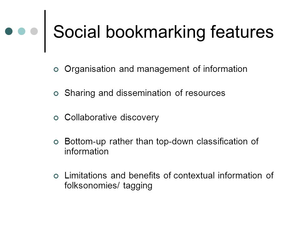 Social bookmarking features Organisation and management of information Sharing and dissemination of resources Collaborative discovery Bottom-up rather than top-down classification of information Limitations and benefits of contextual information of folksonomies/ tagging