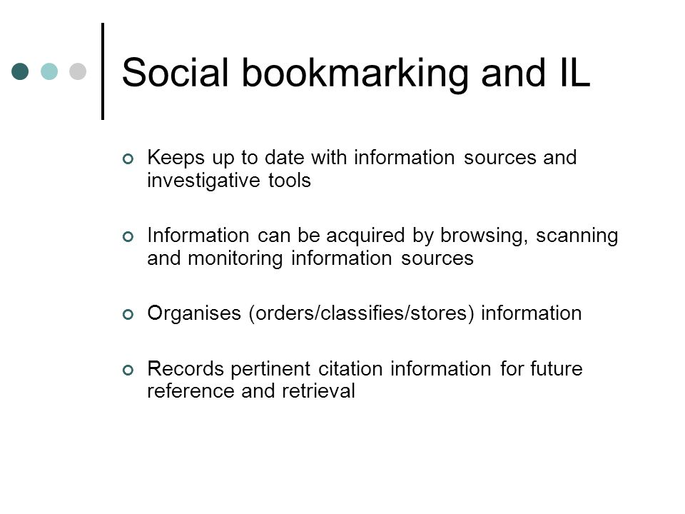 Social bookmarking and IL Keeps up to date with information sources and investigative tools Information can be acquired by browsing, scanning and monitoring information sources Organises (orders/classifies/stores) information Records pertinent citation information for future reference and retrieval
