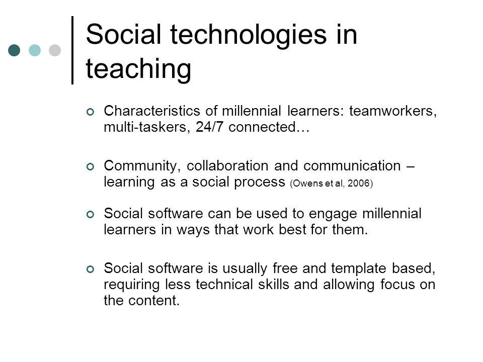 Social technologies in teaching Characteristics of millennial learners: teamworkers, multi-taskers, 24/7 connected… Community, collaboration and communication – learning as a social process (Owens et al, 2006) Social software can be used to engage millennial learners in ways that work best for them.
