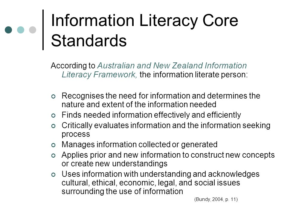 Information Literacy Core Standards According to Australian and New Zealand Information Literacy Framework, t he information literate person: Recognises the need for information and determines the nature and extent of the information needed Finds needed information effectively and efficiently Critically evaluates information and the information seeking process Manages information collected or generated Applies prior and new information to construct new concepts or create new understandings Uses information with understanding and acknowledges cultural, ethical, economic, legal, and social issues surrounding the use of information (Bundy, 2004, p.