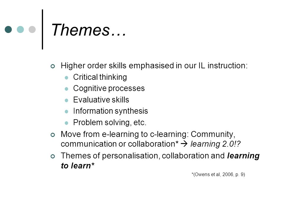 Themes… Higher order skills emphasised in our IL instruction: Critical thinking Cognitive processes Evaluative skills Information synthesis Problem solving, etc.