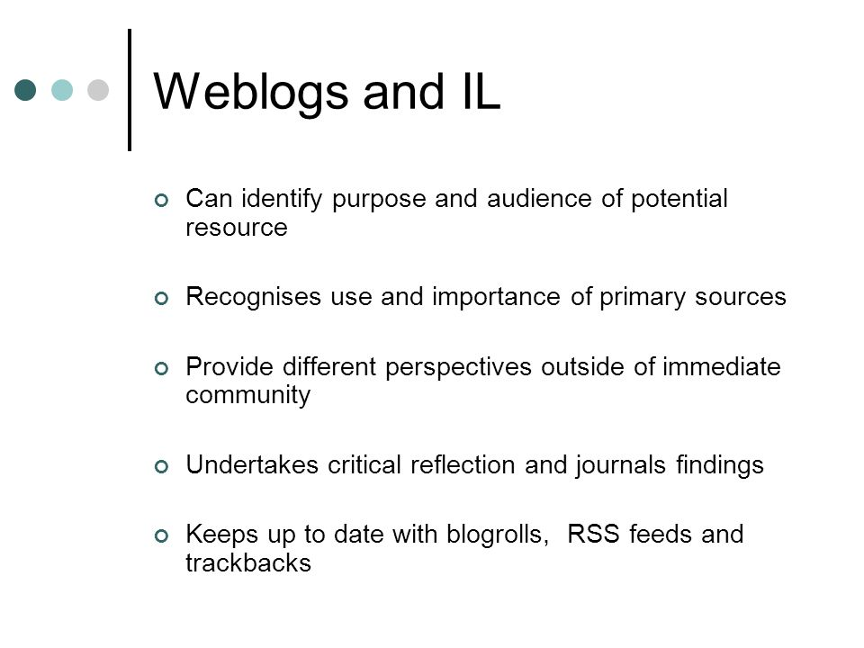 Weblogs and IL Can identify purpose and audience of potential resource Recognises use and importance of primary sources Provide different perspectives outside of immediate community Undertakes critical reflection and journals findings Keeps up to date with blogrolls, RSS feeds and trackbacks