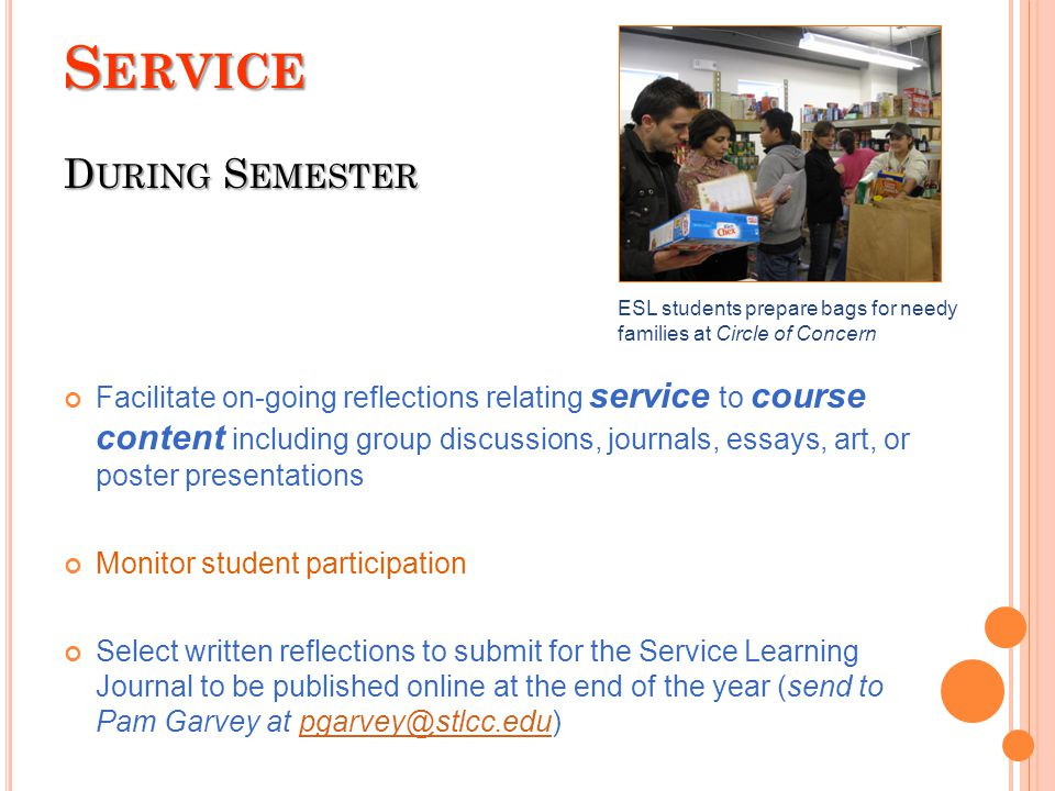 S ERVICE D URING S EMESTER Facilitate on-going reflections relating service to course content including group discussions, journals, essays, art, or poster presentations Monitor student participation Select written reflections to submit for the Service Learning Journal to be published online at the end of the year (send to Pam Garvey at pgarvey@stlcc.edu)pgarvey@stlcc.edu ESL students prepare bags for needy families at Circle of Concern