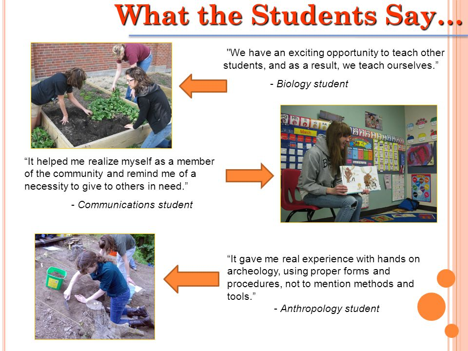 What the Students Say… We have an exciting opportunity to teach other students, and as a result, we teach ourselves. - Biology student It gave me real experience with hands on archeology, using proper forms and procedures, not to mention methods and tools. - Anthropology student It helped me realize myself as a member of the community and remind me of a necessity to give to others in need. - Communications student