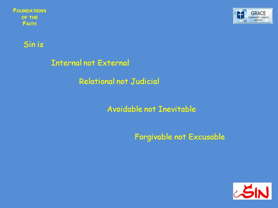 F OUNDATIONS OF THE F AITH Sin is Internal not External Relational not Judicial Avoidable not Inevitable Forgivable not Excusable