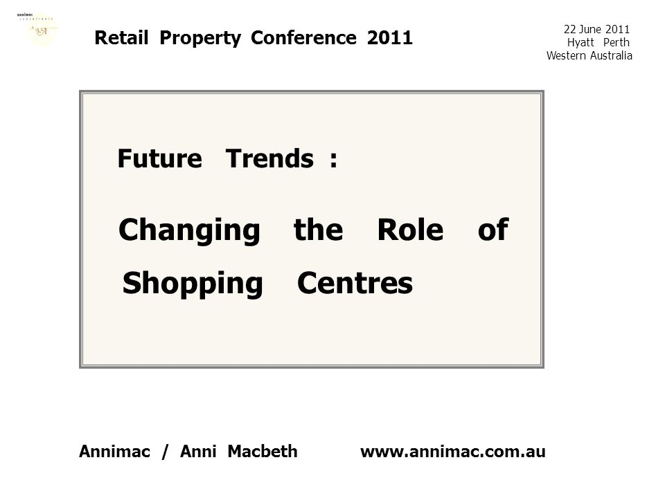 www.annimac.com.au Retail Property Conference 2011 Future Trends : Changing the Role of Shopping Centres 22 June 2011 Hyatt Perth Western Australia An