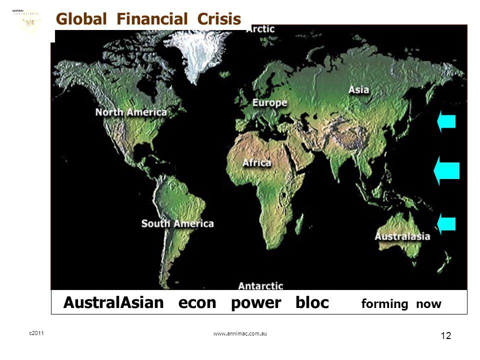 c2011www.annimac.com.au 12 AustralAsian econ power bloc forming now Global Financial Crisis