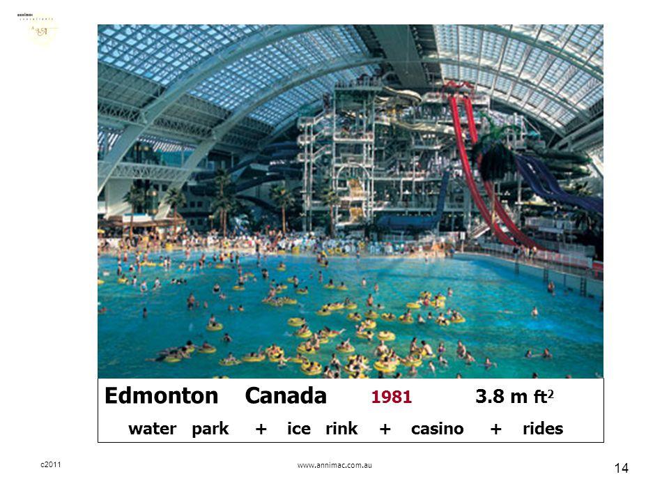 c2011www.annimac.com.au 14 Edmonton Canada 1981 3.8 m ft 2 water park + ice rink + casino + rides