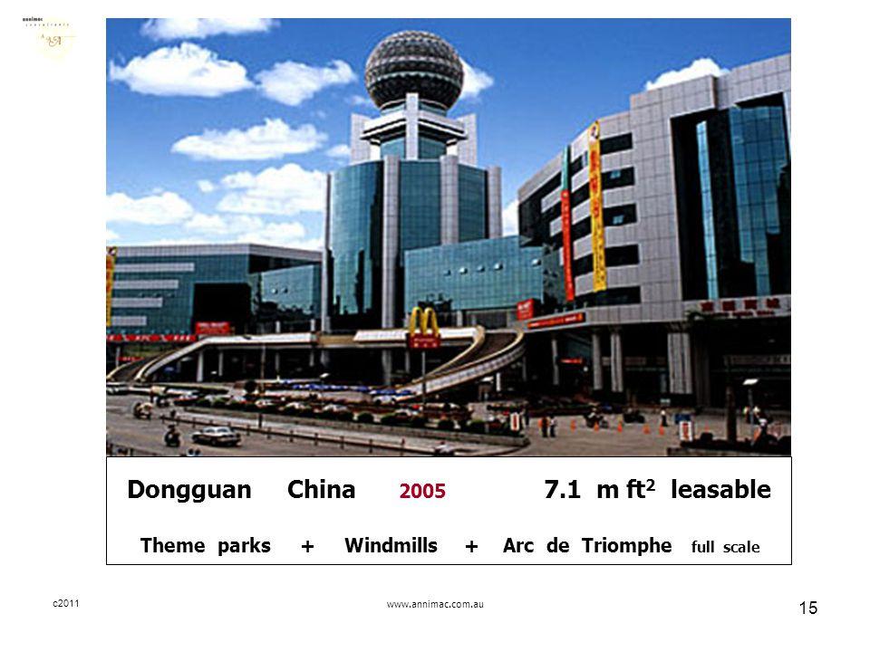 c2011www.annimac.com.au 15 Dongguan China 2005 7.1 m ft 2 leasable Theme parks + Windmills + Arc de Triomphe full scale