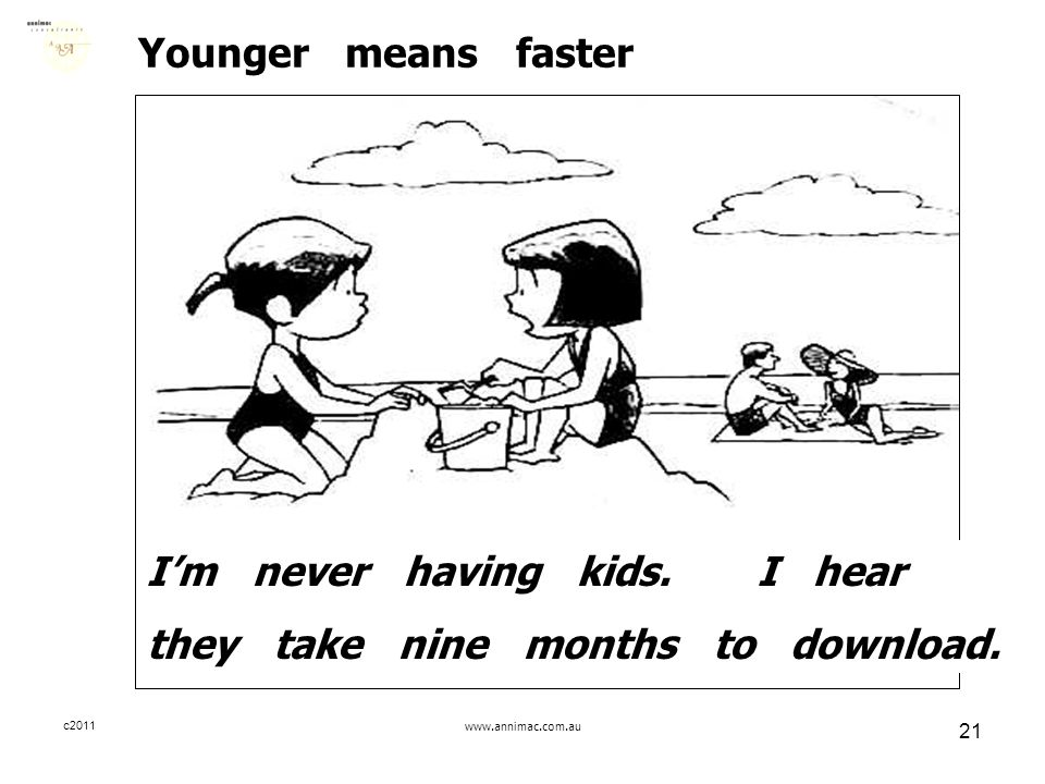 c2011www.annimac.com.au 21 Younger means faster I'm never having kids. I hear they take nine months to download.