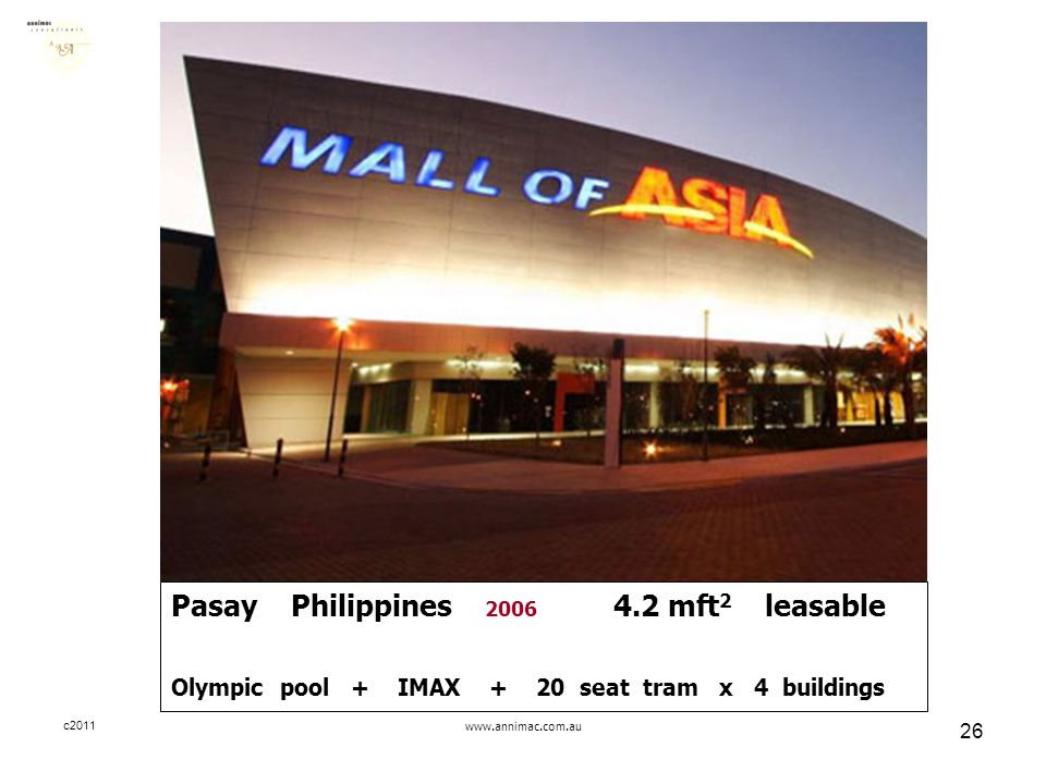 c2011www.annimac.com.au 26 Pasay Philippines 2006 4.2 mft 2 leasable Olympic pool + IMAX + 20 seat tram x 4 buildings