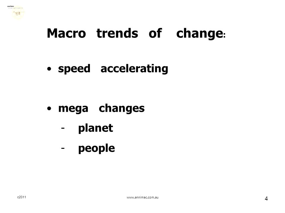 c2011www.annimac.com.au 4 Macro trends of change : speed accelerating mega changes - planet - people