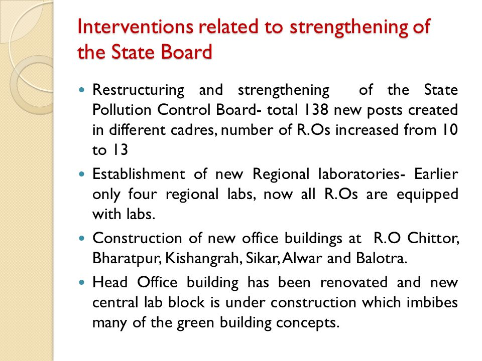 Interventions related to strengthening of the State Board Restructuring and strengthening of the State Pollution Control Board- total 138 new posts created in different cadres, number of R.Os increased from 10 to 13 Establishment of new Regional laboratories- Earlier only four regional labs, now all R.Os are equipped with labs.