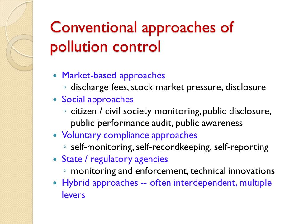 Conventional approaches of pollution control Market-based approaches ◦ discharge fees, stock market pressure, disclosure Social approaches ◦ citizen / civil society monitoring, public disclosure, public performance audit, public awareness Voluntary compliance approaches ◦ self-monitoring, self-recordkeeping, self-reporting State / regulatory agencies ◦ monitoring and enforcement, technical innovations Hybrid approaches -- often interdependent, multiple levers