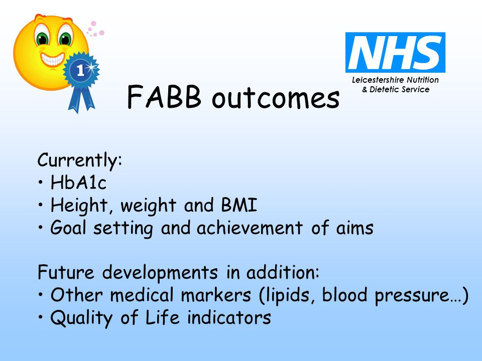 Leicestershire Nutrition & Dietetic Service FABB outcomes Currently: HbA1c Height, weight and BMI Goal setting and achievement of aims Future developments in addition: Other medical markers (lipids, blood pressure…) Quality of Life indicators