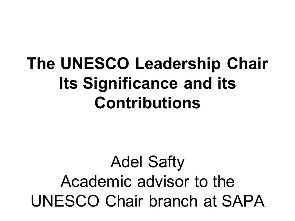 The UNESCO Leadership Chair Its Significance and its Contributions Adel Safty Academic advisor to the UNESCO Chair branch at SAPA