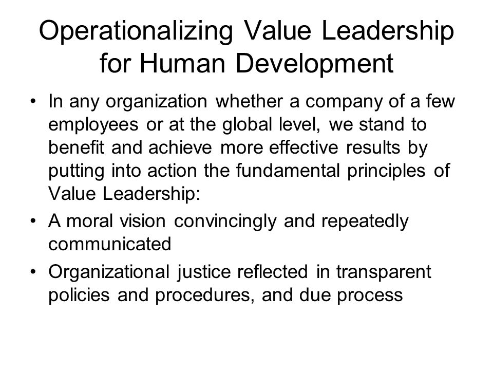 Operationalizing Value Leadership for Human Development In any organization whether a company of a few employees or at the global level, we stand to benefit and achieve more effective results by putting into action the fundamental principles of Value Leadership: A moral vision convincingly and repeatedly communicated Organizational justice reflected in transparent policies and procedures, and due process